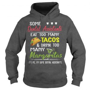 Some Dental Assistants Eat Too Many Tacos And Drink Too Many Margaritas Hoodiev