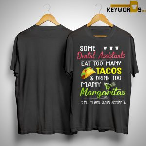 Some Dental Assistants Eat Too Many Tacos And Drink Too Many Margaritas Shirt