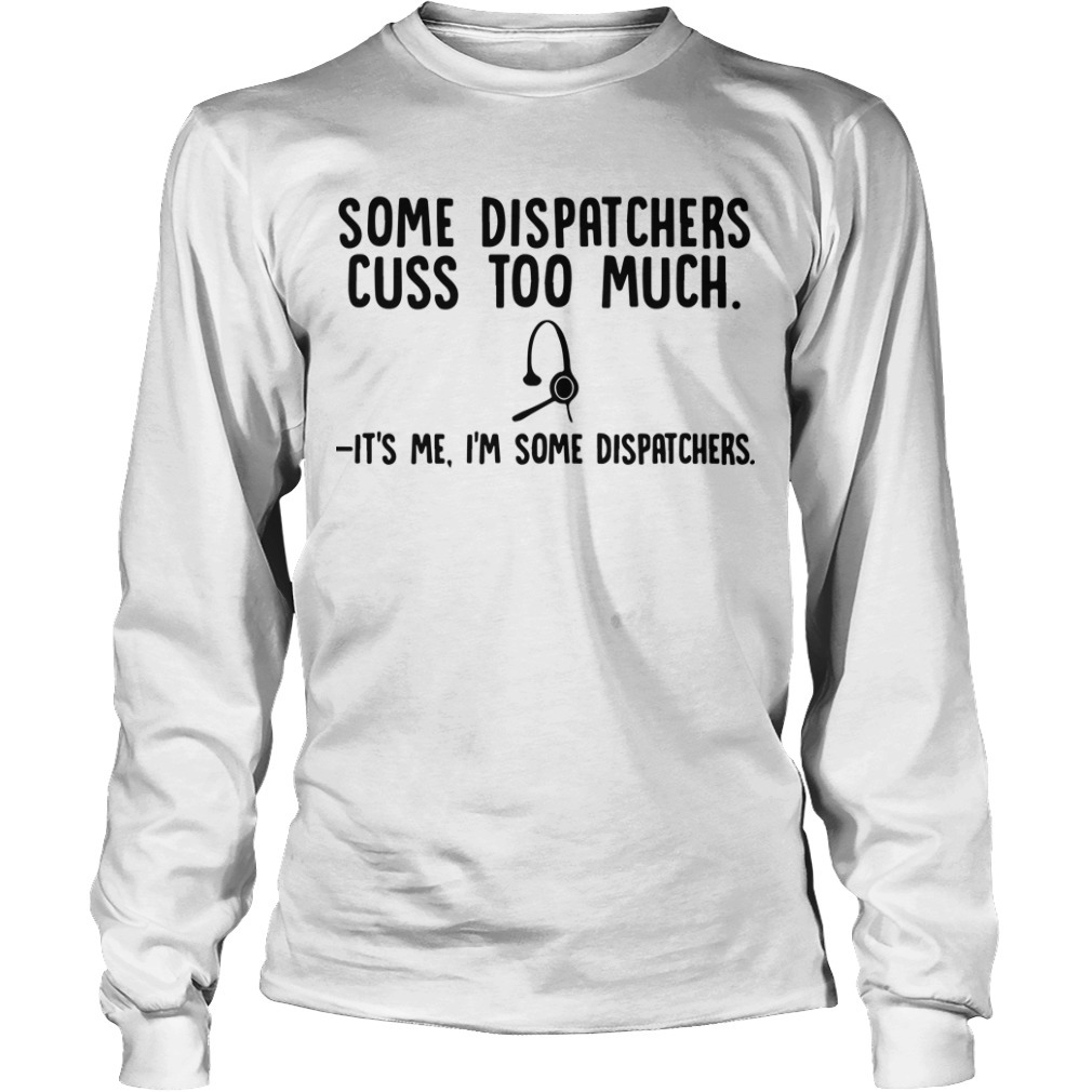 Some Dispatchers Cuss Too Much It's Me I'm Some Dispatchers Long Sleeve Tee