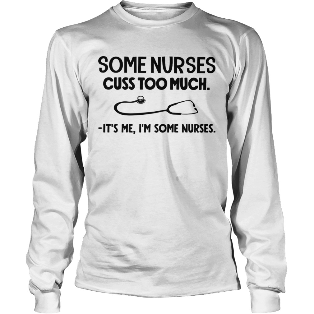 Some Nurses Cuss Too Much It's Me I'm Some Nurses Longsleeve Tee