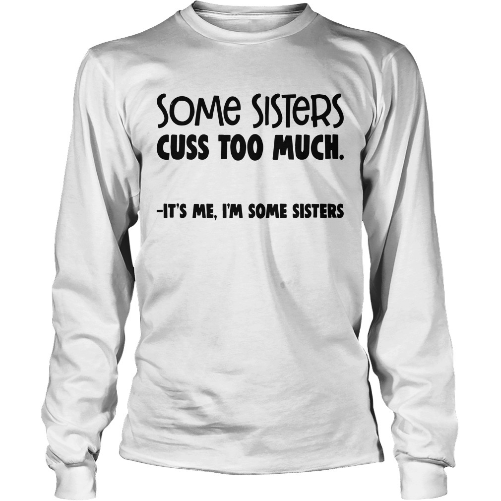 Some Sisters Cuss Too Much It's Me I'm Some Sisters Longsleeve Tee