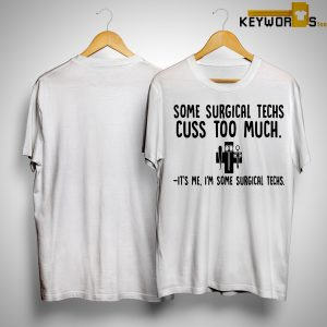 Some Surgical Techs Cuss Too Much It's Me I'm Some Surgical Techs Shirt