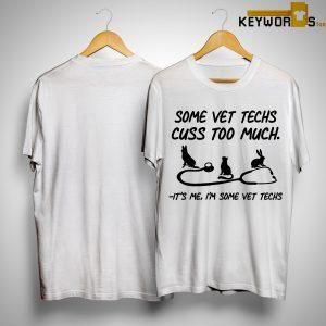 Some Vet Techs Cuss Too Much It's Me I'm Some Vet Techs Shirt