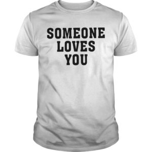 Someone Loves You Not Me I Think You're A Cunt Shirt