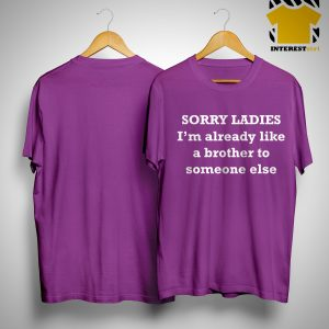 Sorry Ladies I'm Already Like A Brother To Someone Else Shirt