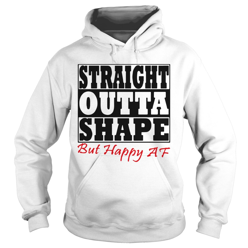 Straight Outta Shape But Happy AF Hoodie