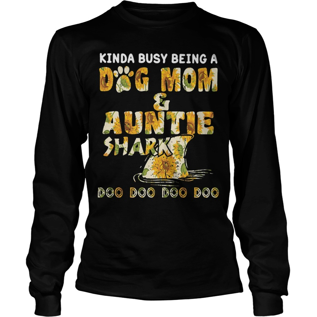 Sunflower Kinda Busy Being A Dog Mom And Auntie Shark Longsleeve Tee