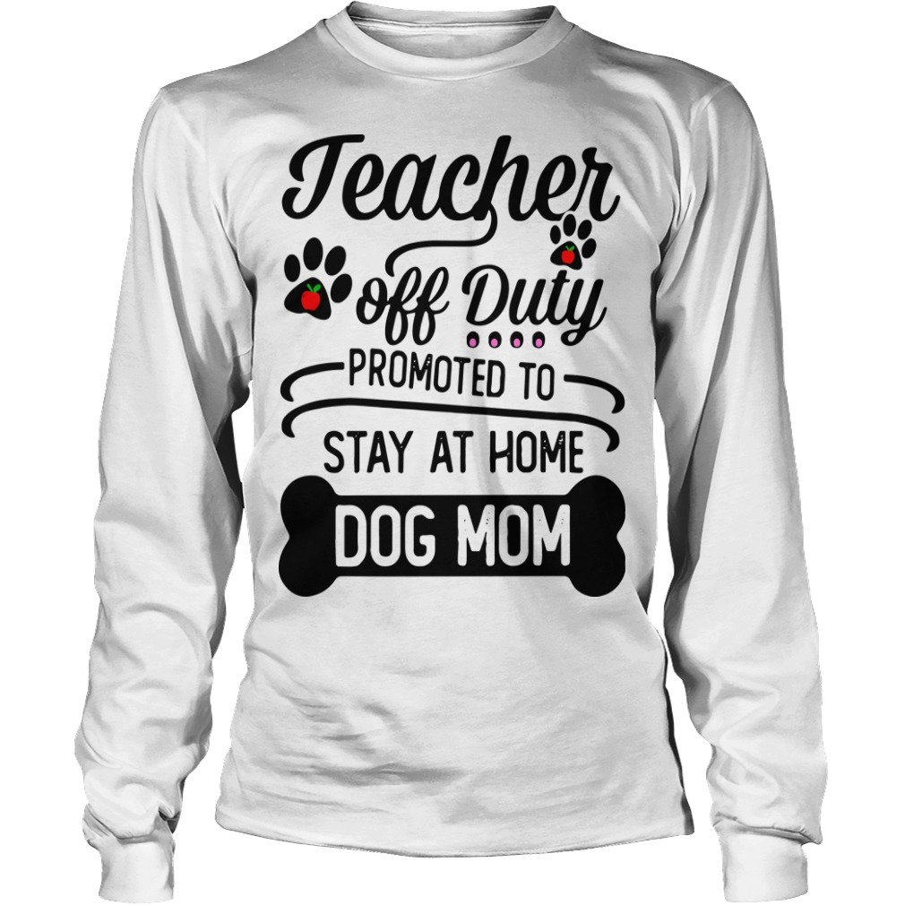 Teacher Off Duty Promoted To Stay At Home Dog Mom Long Sleeeve Tee