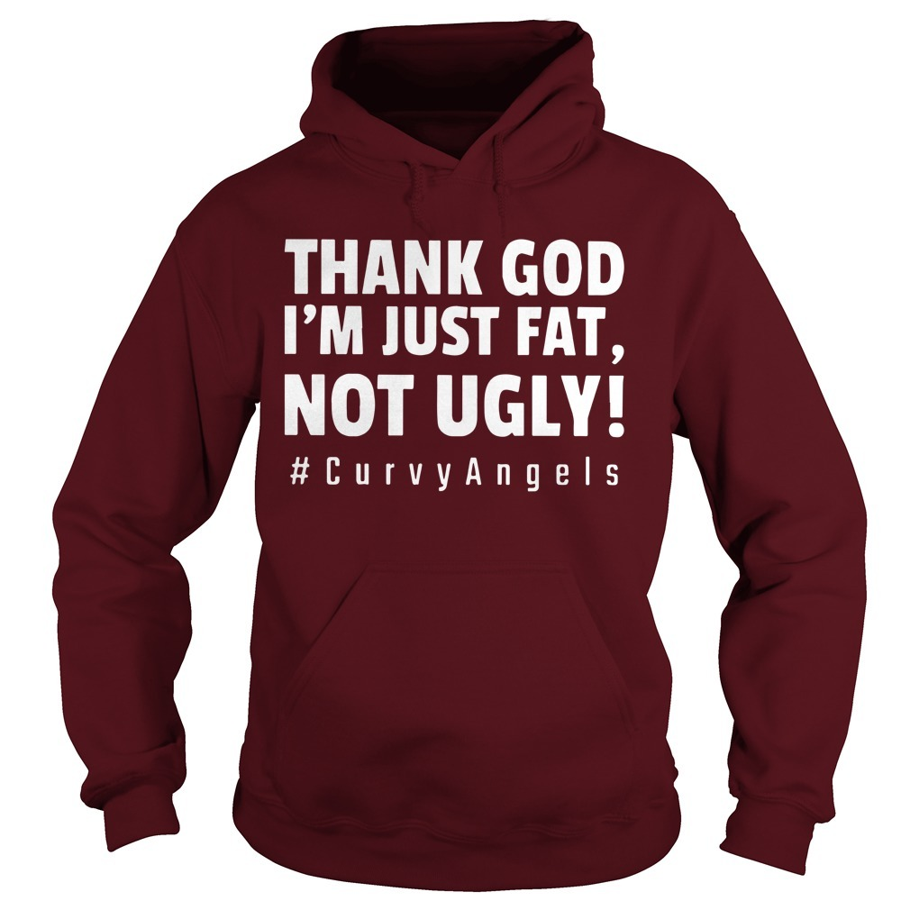 Thank God I'm Just Fat Not Ugly #curvyangles Hoodie