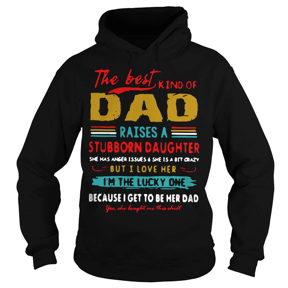 The Best Kind Of Dad Raises A Stubborn Daughter I'm The Lucky One Hoodie