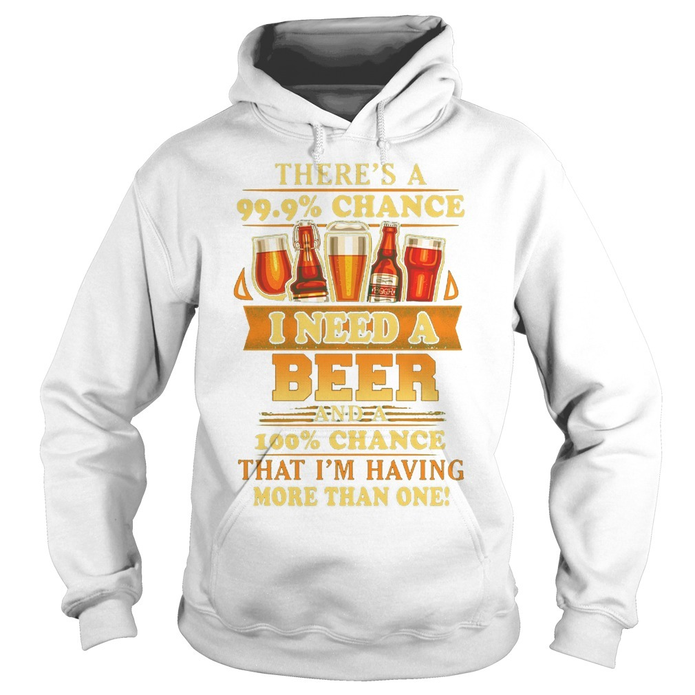 There's A 99.9% Chance I Need A Beer And A 100% Chance That I'm Having Hoodie