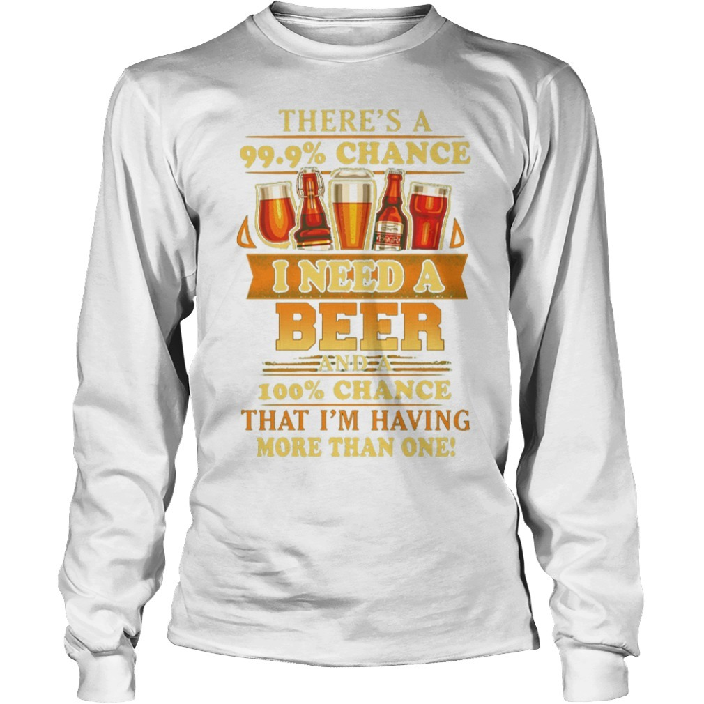 There's A 99.9% Chance I Need A Beer And A 100% Chance That I'm Having Longsleeve Tee