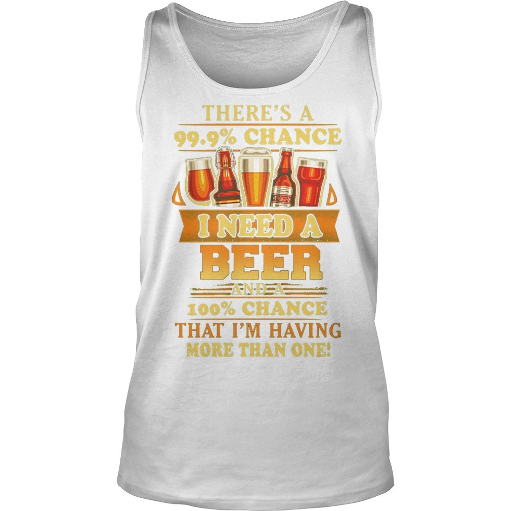 There's A 99.9% Chance I Need A Beer And A 100% Chance That I'm Having Tank Top