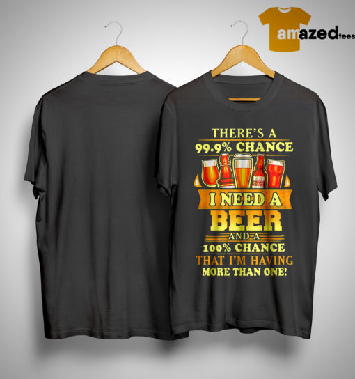 There's A 99,9% Chance I Need A Beer And A 100% Chance That I'm Having Shirt
