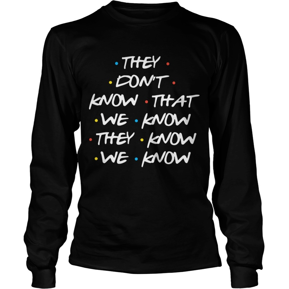 They Don't Know What We Know They Know We Know Longsleeve Tee