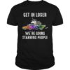 Unicoen Driving Get In Loser We're Going Stabbing People Shirt