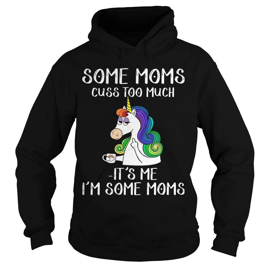 Unicorn Some Moms Cuss Too Much It's Me I'm Some Moms Hoodie