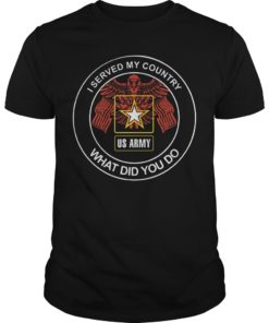 Us Army I Served My Country What Did You Do Shirt