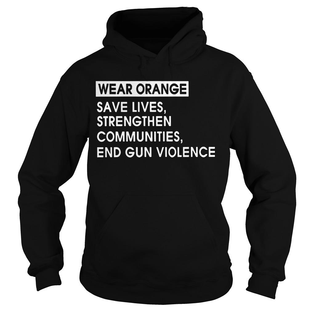 Wear Orange Save Lives Strengthen Communities End Gun Violence Hoodie
