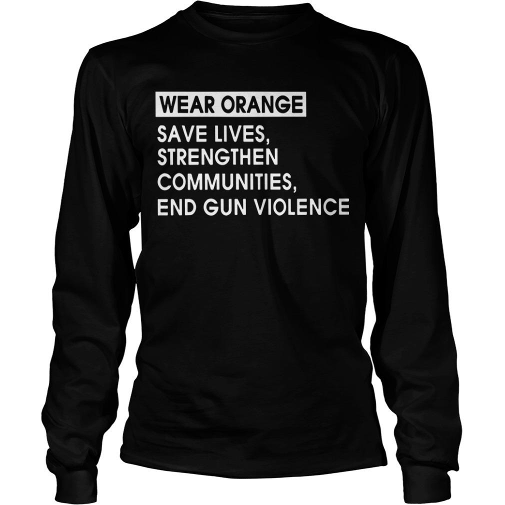 Wear Orange Save Lives Strengthen Communities End Gun Violence Long sLeeve Tee