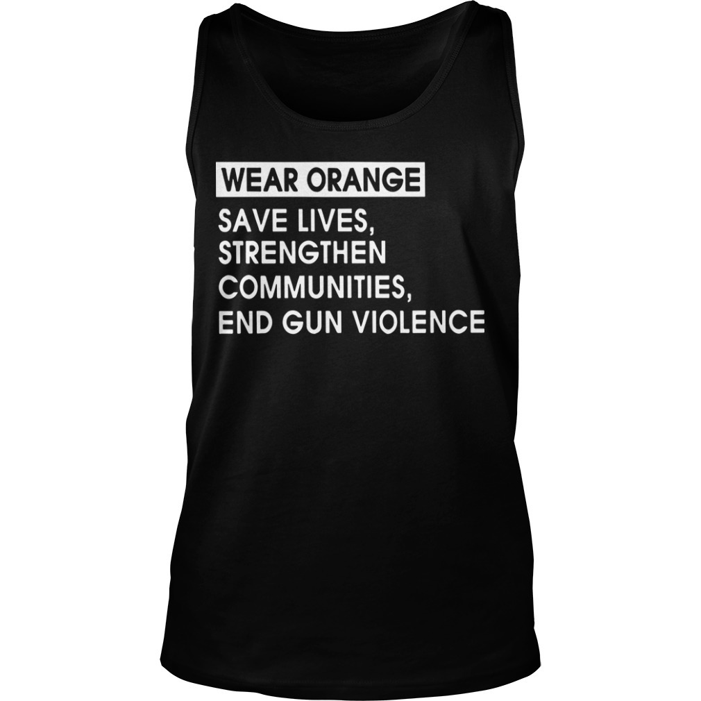 Wear Orange Save Lives Strengthen Communities End Gun Violence Tank Top