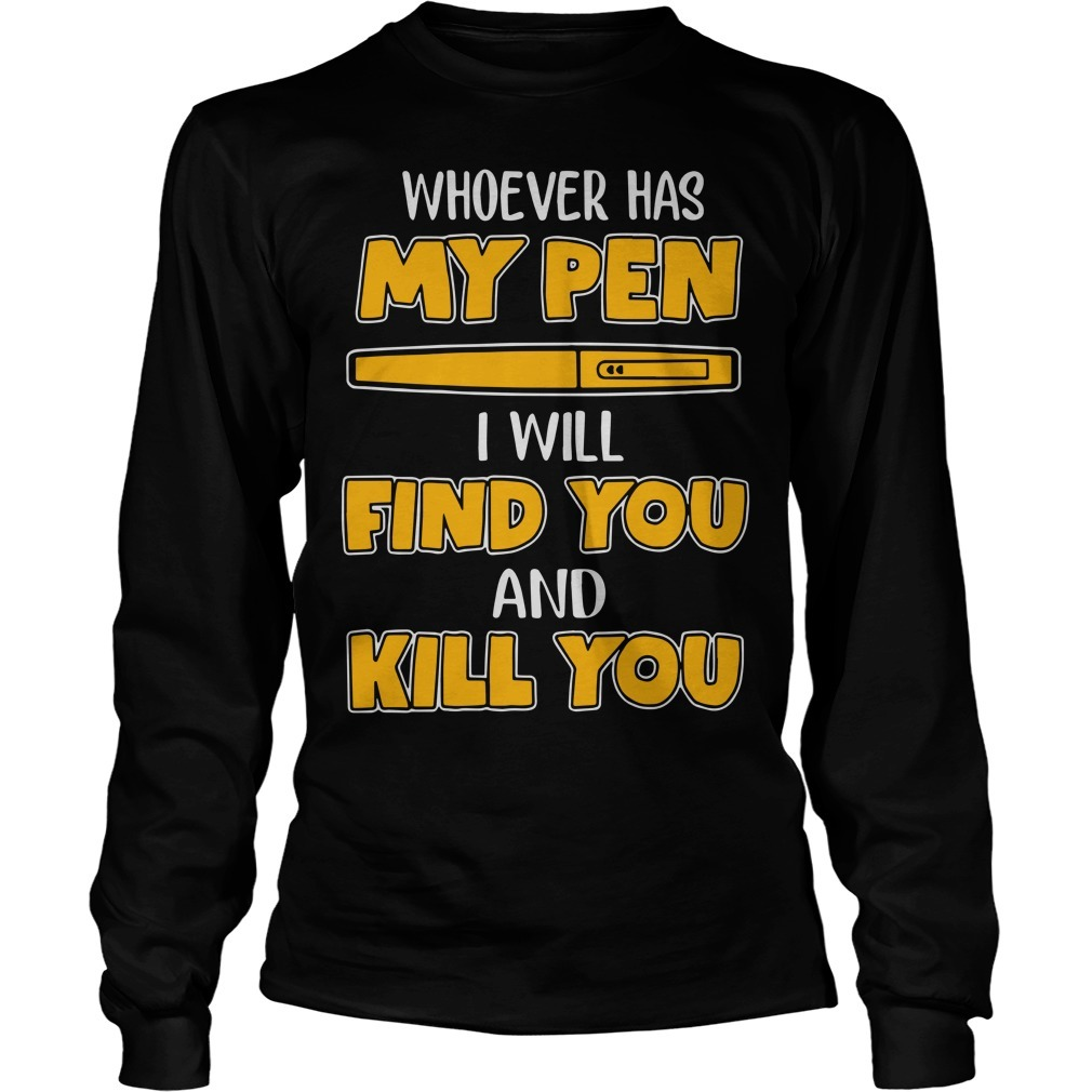 Whoever Has My Pen I Will Find You And Kill You Longsleeve Tee