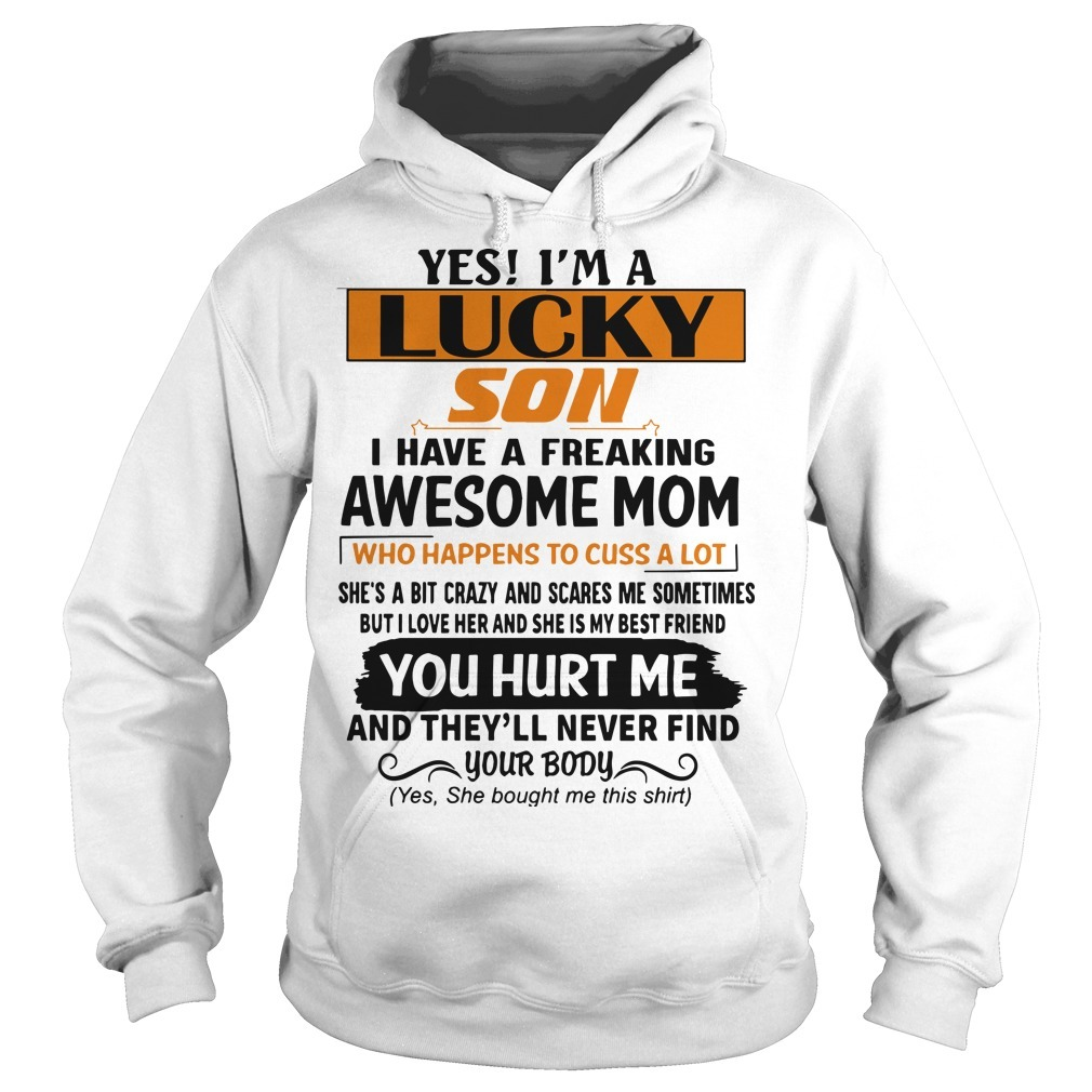 Yes I'm A Lucky Son I Have A Freaking Awesome Mom You Hurt Me Hoodie