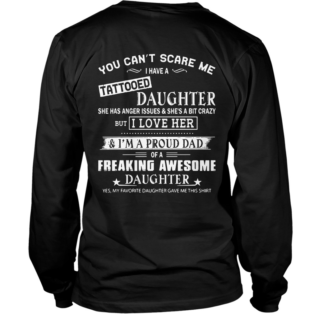 You Can't Scare Me I Have A Tattooed Daughter She Has Anger And She's A Bit Crazy Longsleeve Tee