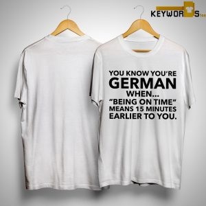 You Know You're German When Being On Times Means 15 Minutes Earlier Shirt