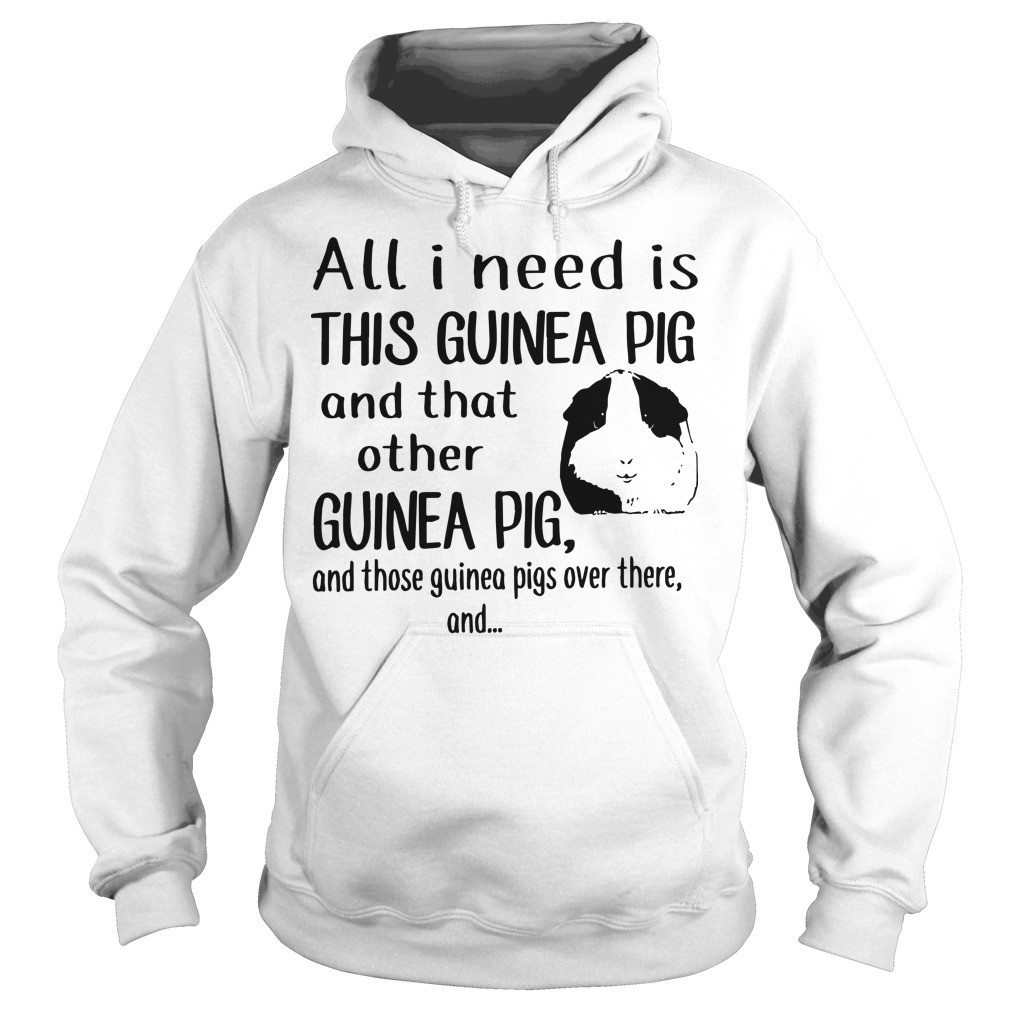 All I Need Is This Guinea Pig And That Other Guinea Pig Hoodie