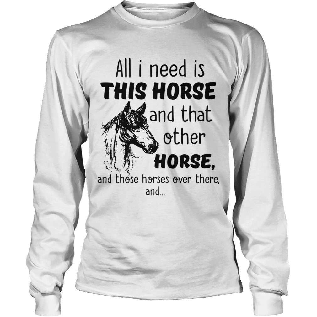 All I Need Is This Horse And That Other Horse Longsleeve Tee