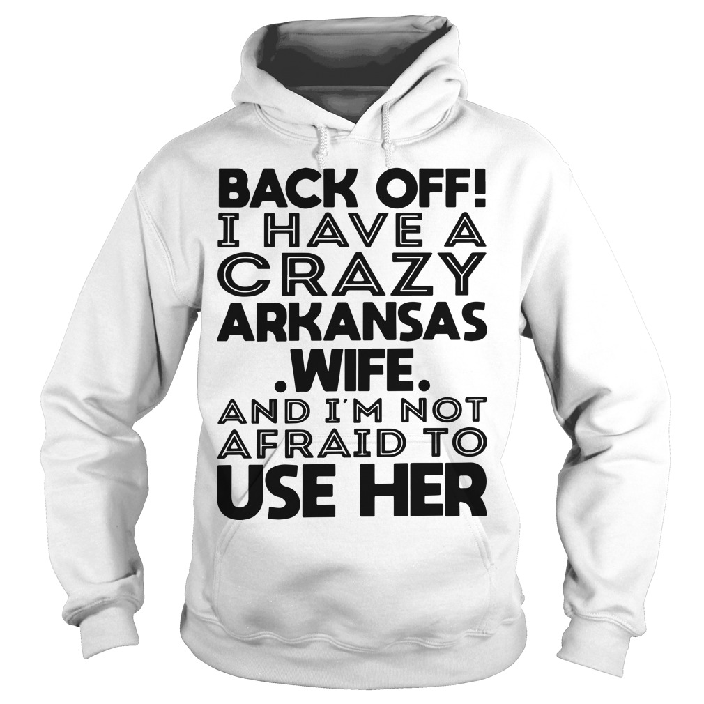 Back Off I Have A Crazy Arkansas Wife And I'm Not Afraid To Use Her Hoodie