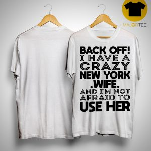 Back Off I Have A Crazy New York Wife And I'm Not Afraid To Use Her Shirt