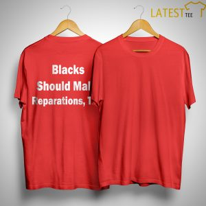 Blacks Shouls Make Reparations Too Shirt