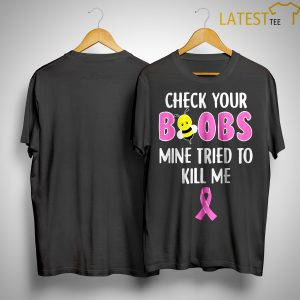 Breast Cancer Awareness Check Your Boobs Mine Tried To Kill Me Shirt