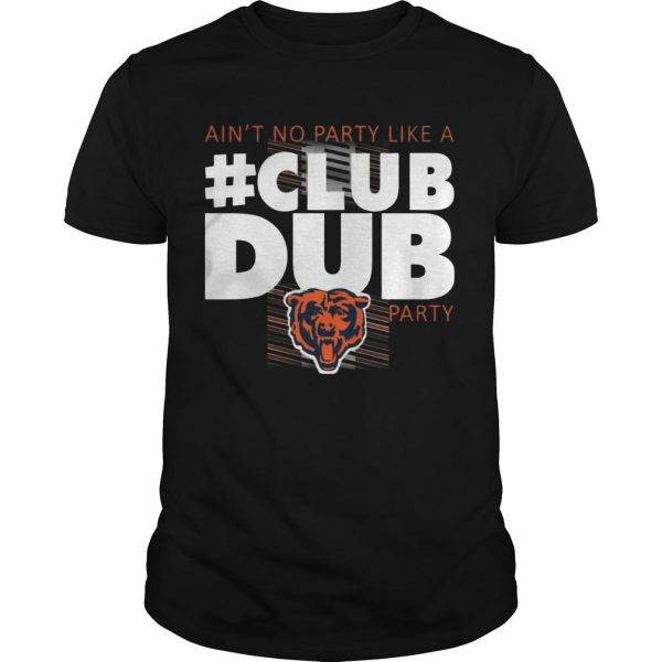 Chicago Bears Ain't No Party Like A Club Dub Party Shirt