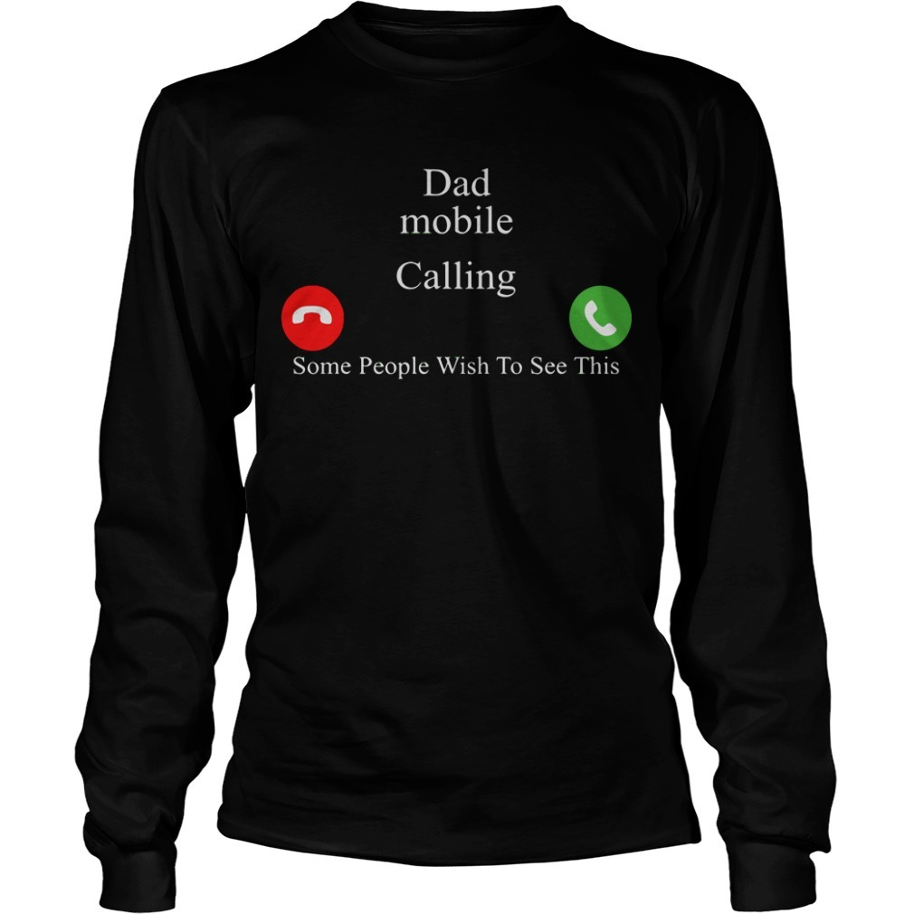 Dad Mobile Calling Some People Wish To See This Longsleeve Tee