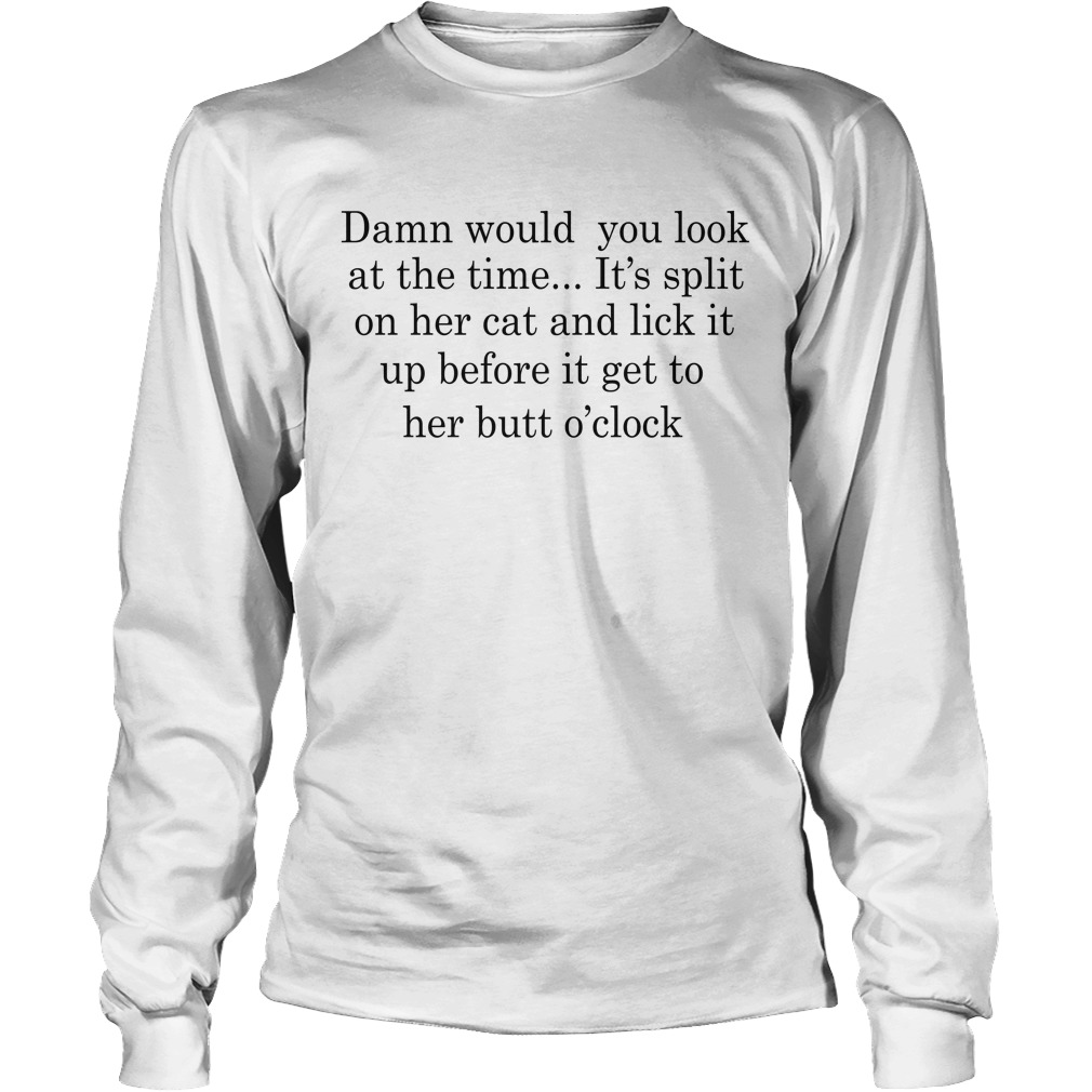 Damn Would You Look At The Time It's Spit On Her Cat And Lick It Longsleeve Tee