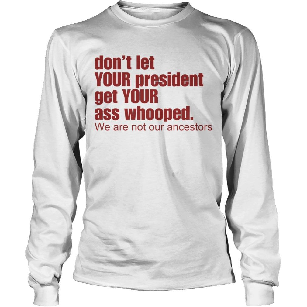 Don't Let Your President Get Your Ass Whooped We Are Not Our Ancestors Longsleeve