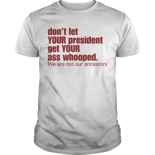 Don't Let Your President Get Your Ass Whooped We Are Not Our Ancestors Shirt