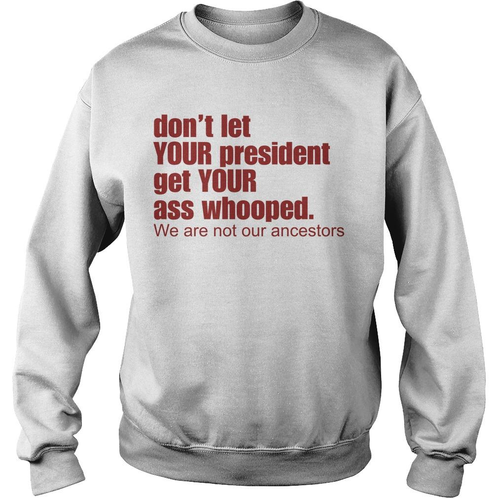 Don't Let Your President Get Your Ass Whooped We Are Not Our Ancestors Sweater