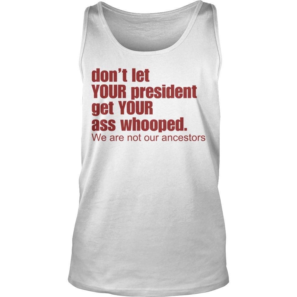 Don't Let Your President Get Your Ass Whooped We Are Not Our Ancestors Tank Top