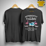 Flamingo Apparently We're Trouble When We Are Cruising Together Who Knew Shirt
