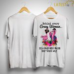 Flamingo Behind Every Crazy Woman Is A Man Who Made Her That Way Shirt