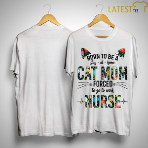 Floral Born To Be Stay At Home Cat Mom Forced To Go To Work Nurse Shirt