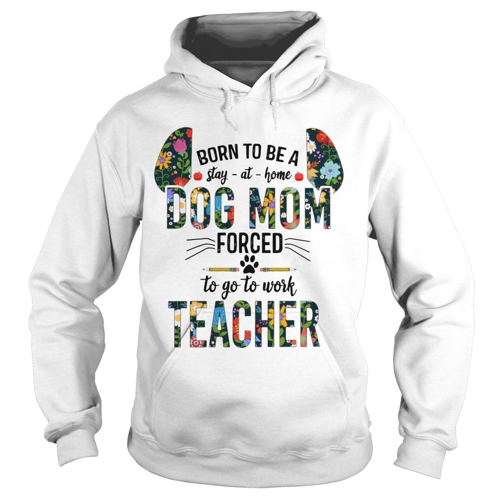 Floral Born To Be Stay At Home Dog Mom Forced To Go To Work Teacher Hoodie