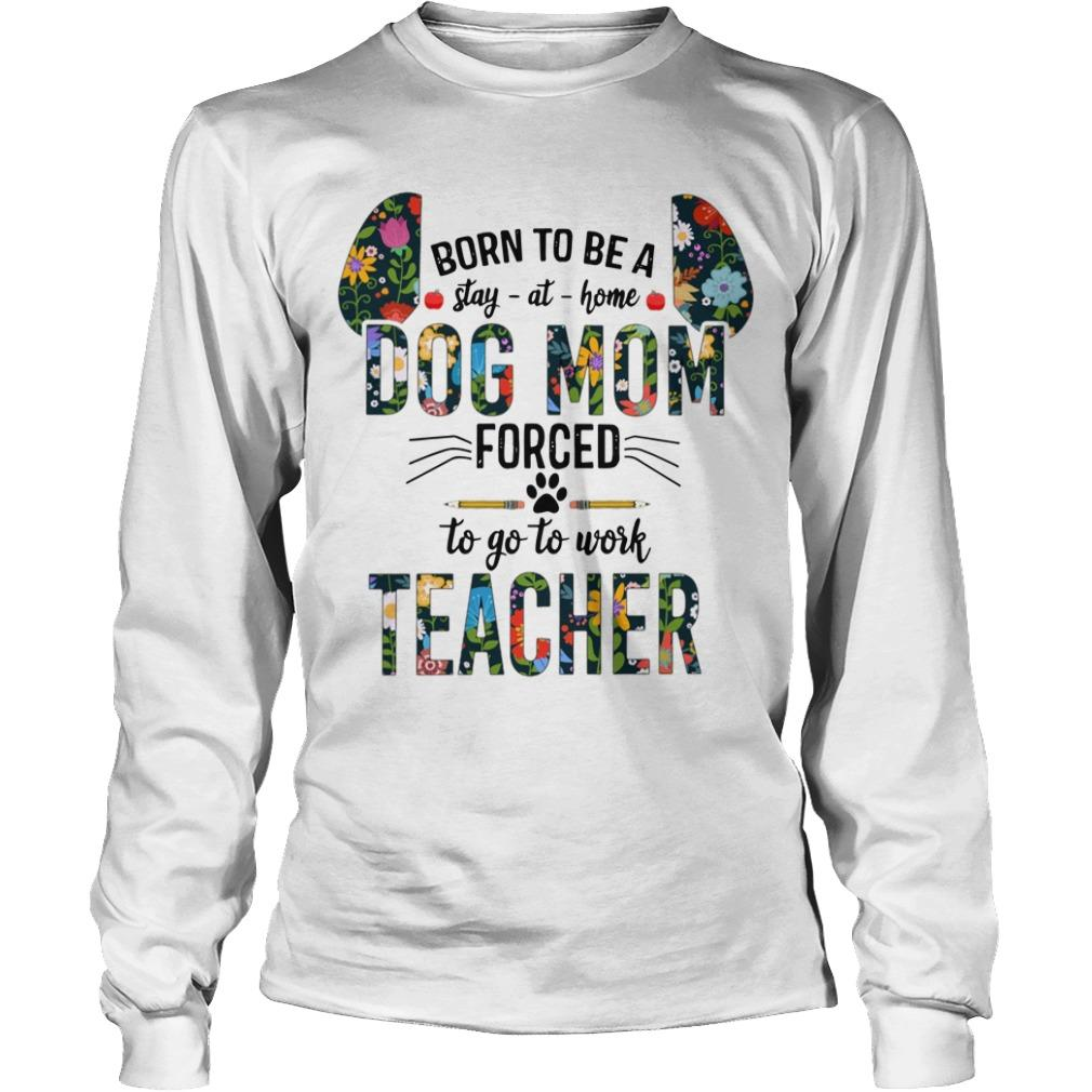 Floral Born To Be Stay At Home Dog Mom Forced To Go To Work Teacher Longsleeve