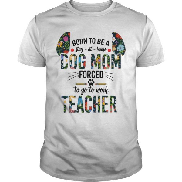 Floral Born To Be Stay At Home Dog Mom Forced To Go To Work Teacher Shirt