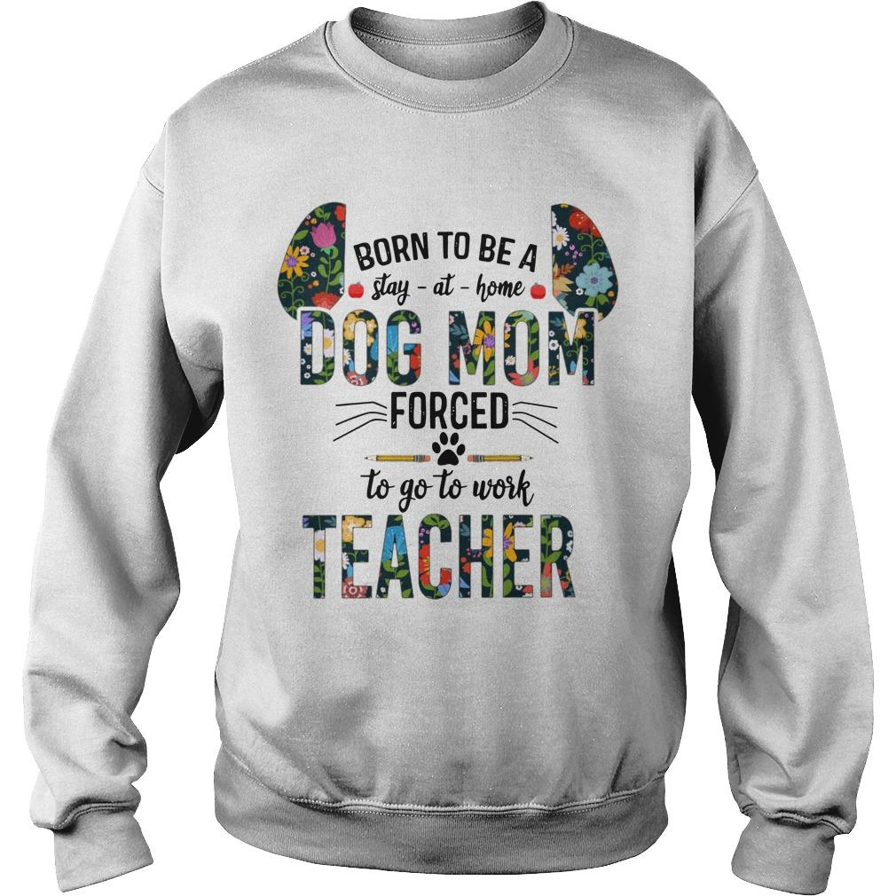 Floral Born To Be Stay At Home Dog Mom Forced To Go To Work Teacher Sweater