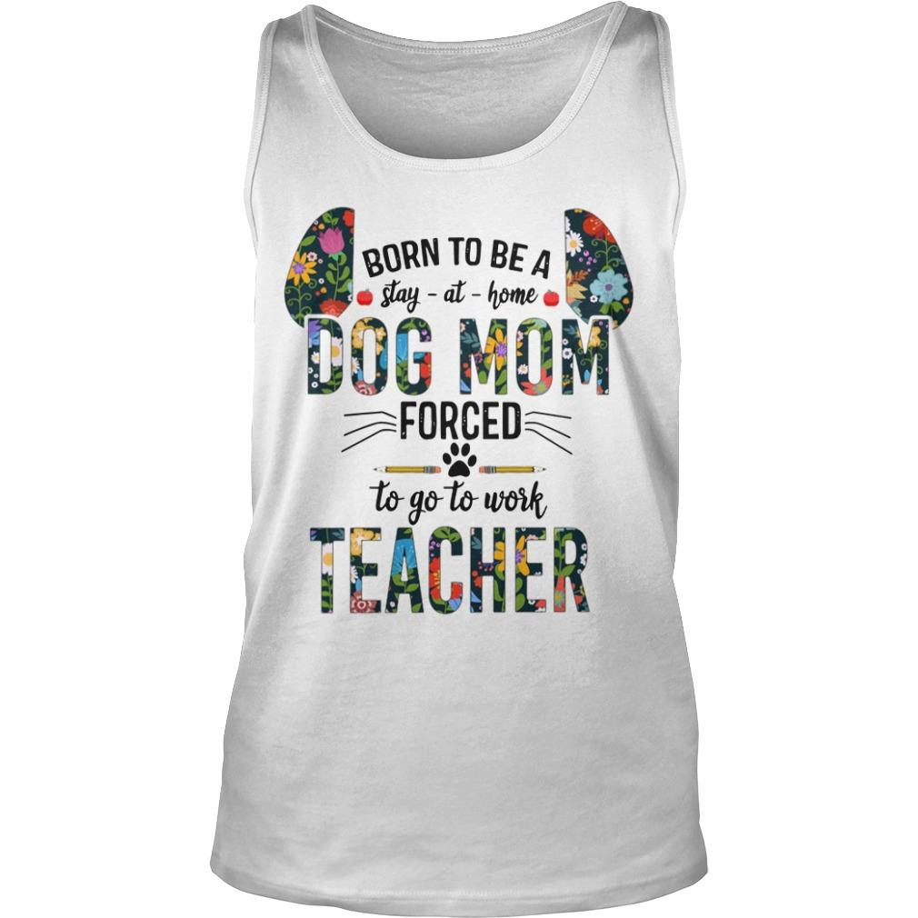 Floral Born To Be Stay At Home Dog Mom Forced To Go To Work Teacher Tank Top